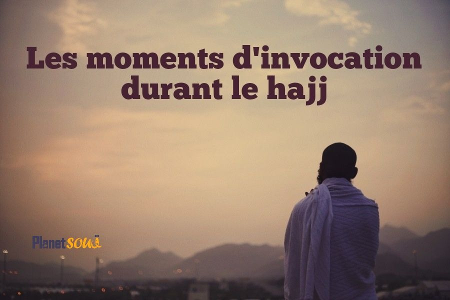 Les moments d'invocation durant le hajj
